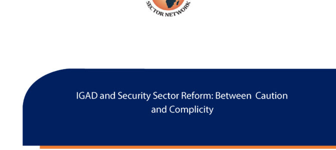 ASSN Publishes 'IGAD and Security Sector Reform: Between Caution and Complicity'